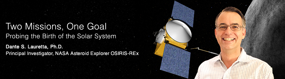 Two Missions, One Goal Probing the Birth of the Solar System Dante S. Lauretta, Ph.D. Principal Investigator, NASA Asteroid Explorer OSIRIS-REx