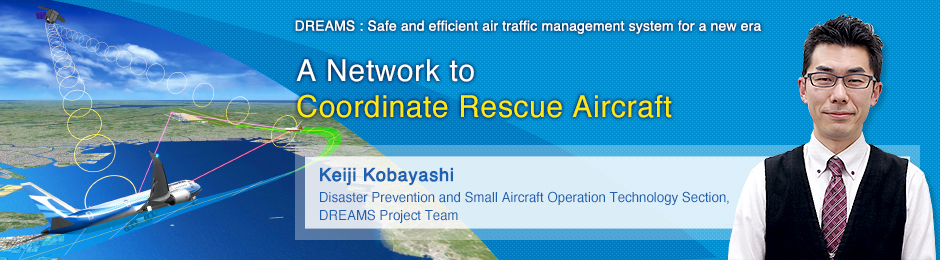 A Network to Coordinate Rescue Aircraft Keiji Kobayashi Disaster Prevention and Small Aircraft Operation Technology Section, DREAMS Project Team