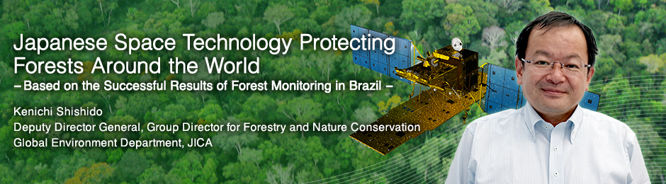 Japanese Space Technology Protecting Forests Around the World ---Based on the Successful Results of Forest Monitoring in Brazil --- Kenichi Shishido Deputy Director General, Group Director for Forestry and Nature Conservation Global Environment Department, JICA