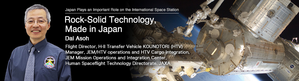 Rock-Solid Technology, Made in Japan Dai Asoh Flight Director, H-II Transfer Vehicle KOUNOTORI (HTV) Manager, JEM/HTV operations and HTV Cargo Integration, JEM Mission Operations and Integration Center, Human Spaceflight Technology Directorate, JAXA