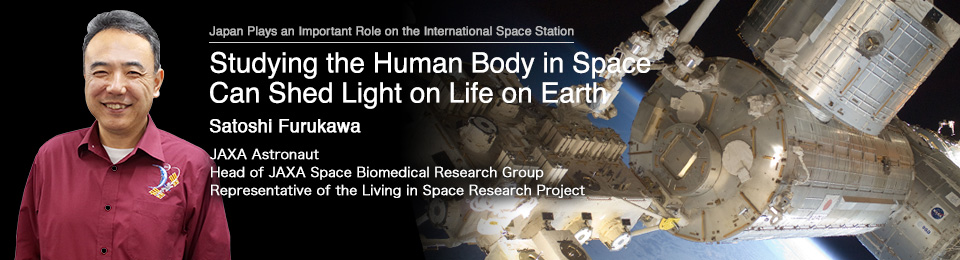 Studying the Human Body in Space Can Shed Light on Life on Earth Satoshi Furukawa JAXA Astronaut Head of JAXA Space Biomedical Research Group Representative of the Living in Space Research Project