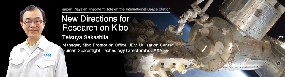 New Directions for Research on Kibo Tetsuya Sakashita Manager, Kibo Promotion Office, JEM Utilization Center, Human Spaceflight Technology Directorate, JAXA