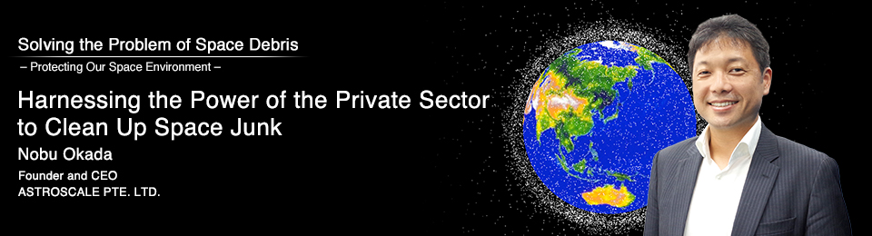 Harnessing the Power of the Private Sector to Clean Up Space Junk Nobu Okada Founder and CEO ASTROSCALE PTE. LTD.